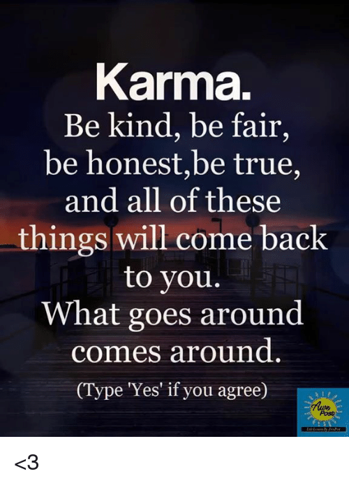 Memes, True, and Karma: Karma.  Be kind, be fair,  be honest,be true,  and all of these  things will come back  to you.  What goes around  comes around  ype Yes' if you agree)  Posh <3