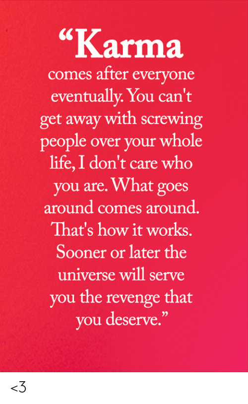 "sooner: ""Karma  comes after everyone  eventually. You can't  get away with screwing  people over your whole  life,I don't care who  you are. What goes  around comes around.  That's how it works.  Sooner or later the  universe will serve  you the revenge that  you deserve."" <3"
