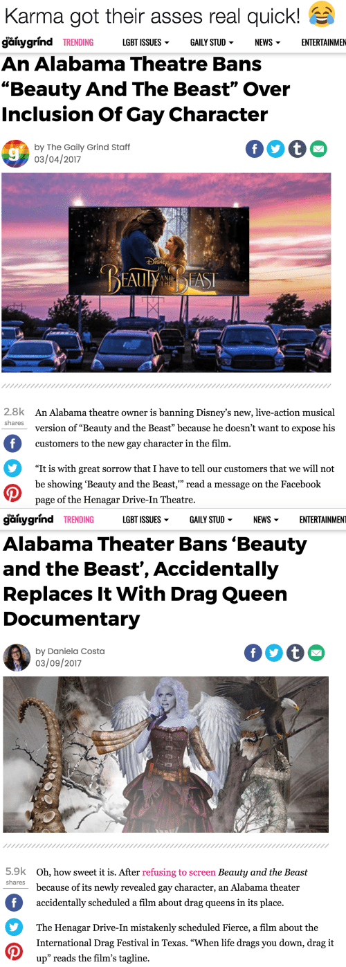 """inclusion: Karma got their asses real quick!   the  galygrind TRENDING  LGBT ISSUES  GAILY STUD  NEWS  ENTERTAINMEN  An Alabama Theatre Bans  """"Beauty And The Beast"""" Over  Inclusion Of Gay Character  f t  by The Gaily Grind Staff  03/04/2017  DSNEY  BEAUYAS  AND  THE  2.8k  An Alabama theatre owner is banning Disney's new, live-action musical  shares  version of """"Beauty and the Beast"""" because he doesn't want to expose his  f  customers to the new gay character in the film.  """"It is with great sorrow that I have to tell our customers that we will not  be showing 'Beauty and the Beast,"""" read a message on the Facebook  page of the Henagar Drive-In Theatre.   gaitygrind TRENDING  LGBT ISSUES  ENTERTAINMENT  GAILY STUD  NEWS  Alabama Theater Bans 'Beauty  and the Beast', Accidentally  Replaces It With Drag Queen  Documentary  by Daniela Costa  03/09/2017  5.9k  Oh, how sweet it is. After refusing to screen Beauty and the Beast  shares  because of its newly revealed gay character, an Alabama theater  f  accidentally scheduled a film about drag queens in its place.  The Henagar Drive-In mistakenly scheduled Fierce, a film about the  International Drag Festival in Texas. """"When life drags you down, drag it  up"""" reads the film's tagline"""