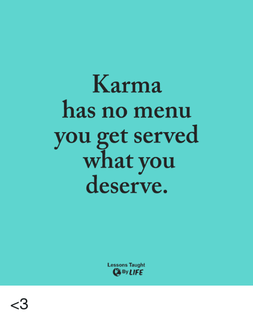 Life, Memes, and Karma: Karma  has no menu  you get served  what you  deserve.  Lessons Taught  By LIFE <3