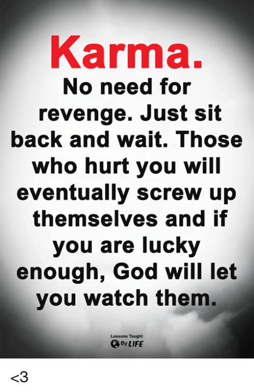God, Life, and Memes: Karma.  No need for  revenge. Just sit  back and wait. Those  who hurt you will  eventually screw up  themselves and if  you are lucky  enough, God will let  you watch them.  Lessons Taught  By LIFE <3