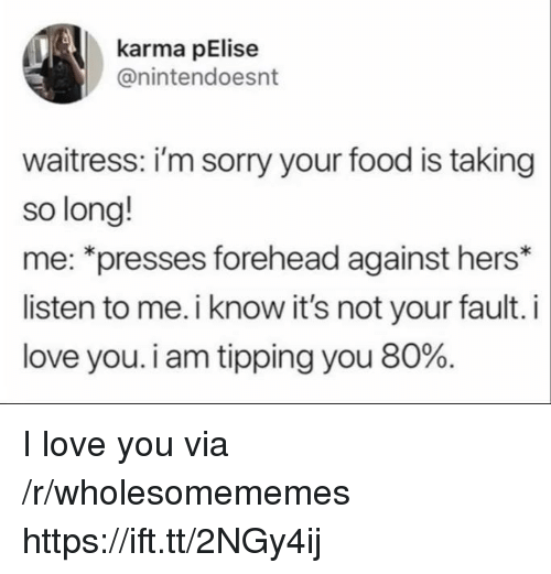 Food, Love, and Sorry: karma pElise  @nintendoesnt  waitress: i'm sorry your food is taking  so long!  me: *presses forehead against hers*  listen to me. i know it's not your fault. i  love you. i am tipping you 80%. I love you via /r/wholesomememes https://ift.tt/2NGy4ij