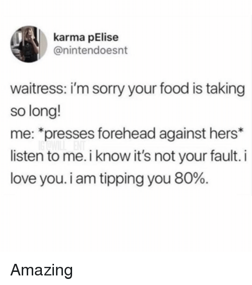 """Food, Love, and Memes: karma pElise  @nintendoesnt  waitress: i'm sorry your food is taking  so long!  me: """"presses forehead against hers*  listen to me. i know it's not your fault. i  love you. i am tipping you 80%. Amazing"""