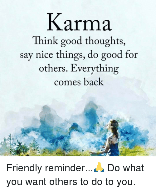 Memes, Good, and Karma: Karma  Think good thoughts  say nice things, do good for  others. Everything  comes back Friendly reminder...🙏 Do what you want others to do to you.