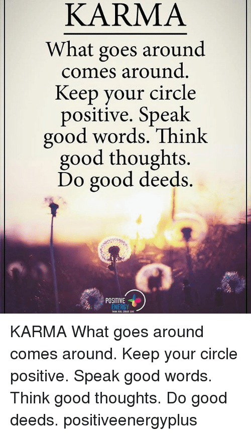 karma what goes around comes around Western culture, influenced by christianity, holds a notion similar to karma, as demonstrated in the phrase what goes around comes around christianity.