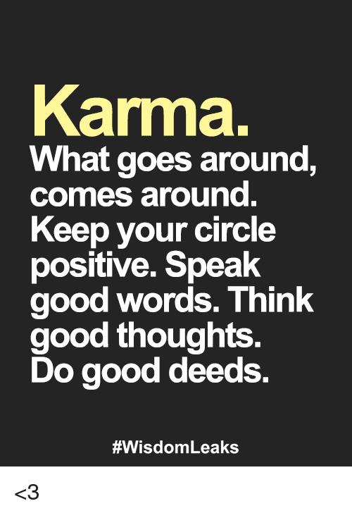 good deeds: Karma.  What goes around,  comes around  Keep your circle  positive. Speak  good words. Think  good thoughts  Do good deeds.  <3