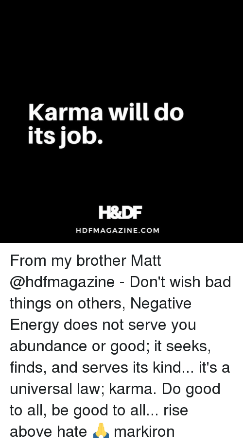 Bad, Energy, and Memes: Karma will do  Its Job.  HDFMAGAZINE.COM From my brother Matt @hdfmagazine - Don't wish bad things on others, Negative Energy does not serve you abundance or good; it seeks, finds, and serves its kind... it's a universal law; karma. Do good to all, be good to all... rise above hate 🙏 markiron