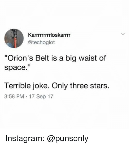 "Instagram, Space, and Stars: Karmmrrrloskarrm  @techoglot  ""Orion's Belt is a big waist of  space.""  Terrible joke. Only three stars.  3:58 PM 17 Sep 17 Instagram: @punsonly"