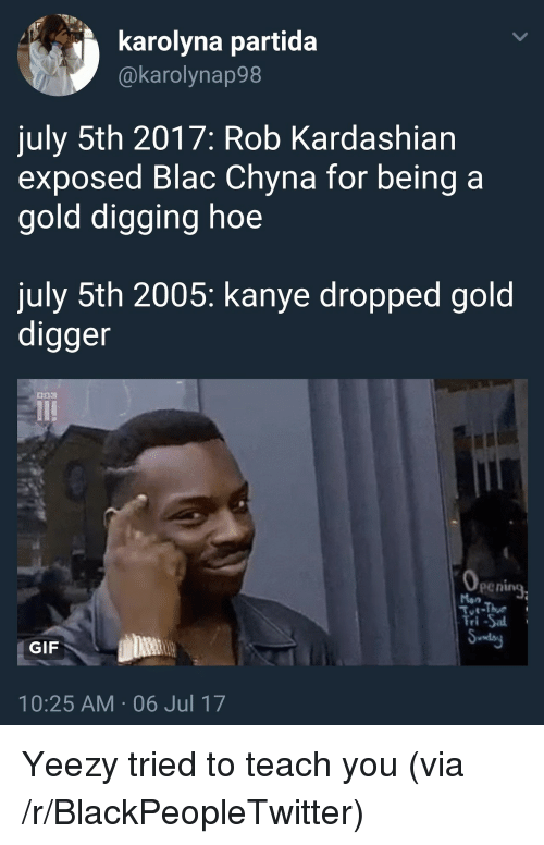 gold digger: karolyna partida  @karolynap98  july 5th 2017: Rob Kardashian  exposed Blac Chyna for being a  gold digging hoe  july 5th 2005: kanye dropped gold  digger  penine  Man  Tri-Sa  GIF  10:25 AM 06 Jul 17 <p>Yeezy tried to teach you (via /r/BlackPeopleTwitter)</p>