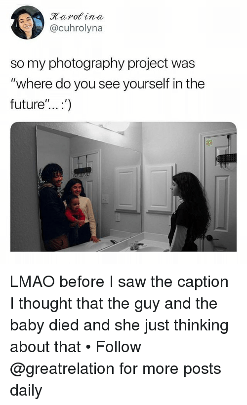 "Future, Lmao, and Memes: Karot ina  @cuhrolyna  so my photography project was  ""where do you see yourself in the  future""... .') LMAO before I saw the caption I thought that the guy and the baby died and she just thinking about that • Follow @greatrelation for more posts daily"