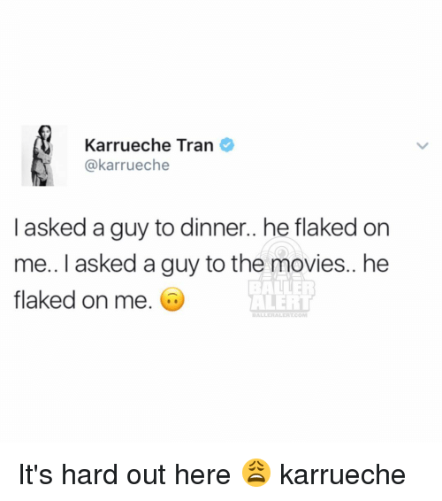 karrueche tran: Karrueche Tran  @karrueche  I asked a guy to dinner.. he flaked on  me.. I asked a guy tothe movies.. he  flaked on me.  ALERT  BALL HALER TCOM It's hard out here 😩 karrueche