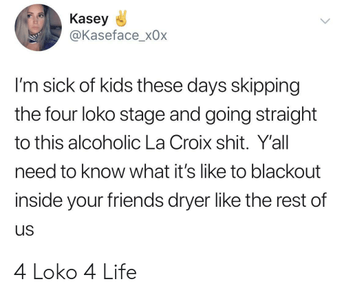kids these days: Kasey  @Kaseface_x0x  I'm sick of kids these days skipping  the four loko stage and going straight  to this alcoholic La Croix shit. Y'all  need to know what it's like to blackout  inside your friends dryer like the rest of  us 4 Loko 4 Life
