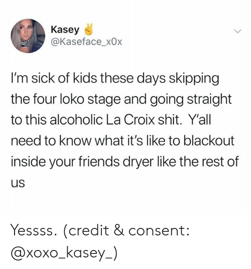 kids these days: Kasey  @Kaseface_x0x  I'm sick of kids these days skipping  the four loko stage and going straight  to this alcoholic La Croix shit. Y'all  need to know what it's like to blackout  inside your friends dryer like the rest of  us Yessss. (credit & consent: @xoxo_kasey_)