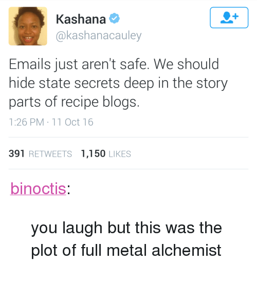 """full metal: Kashana  @kashanacauley  Emails just aren't safe. We should  hide state secrets deep in the story  parts of recipe blogs.  1:26 PM 11 Oct 16  391 RETWEETS 1,150 LIKES <p><a href=""""http://binoctis.tumblr.com/post/156022854972/you-laugh-but-this-was-the-plot-of-full-metal"""" class=""""tumblr_blog"""">binoctis</a>:</p> <blockquote><p>you laugh but this was the plot of full metal alchemist </p></blockquote>"""