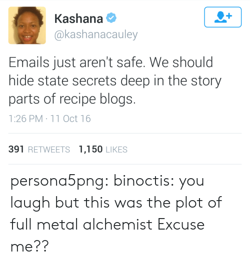 Oct 16: Kashana  @kashanacauley  Emails just aren't safe. We should  hide state secrets deep in the story  parts of recipe blogs.  1:26 PM 11 Oct 16  391 RETWEETS 1,150 LIKES persona5png: binoctis: you laugh but this was the plot of full metal alchemist   Excuse me??