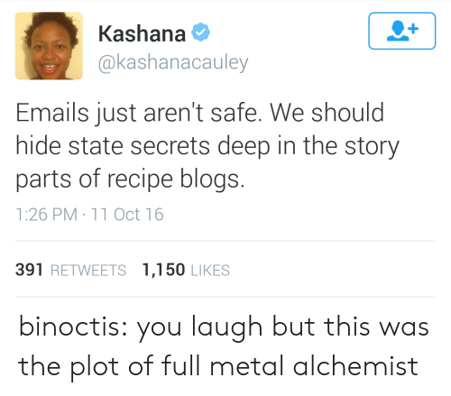 full metal: Kashana  @kashanacauley  Emails just aren't safe. We should  hide state secrets deep in the story  parts of recipe blogs.  1:26 PM 11 Oct 16  391 RETWEETS 1,150 LIKES binoctis: you laugh but this was the plot of full metal alchemist