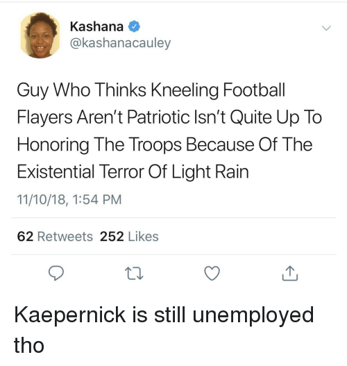 kaepernick: Kashana  @kashanacauley  Guy Who Thinks Kneeling Football  Flayers Aren't Patriotic Isn't Quite Up To  Honoring The Troops Because Of The  Existential Terror Of Light Rain  11/10/18, 1:54 PM  62 Retweets 252 Likes Kaepernick is still unemployed tho