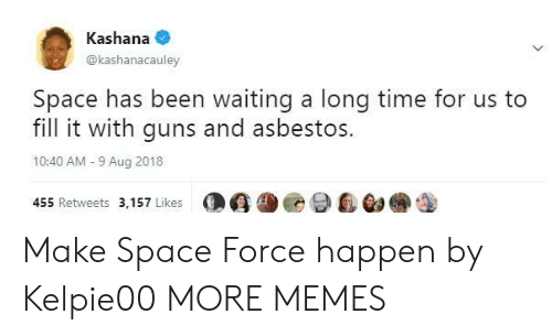 asbestos: Kashana  @kashanacauley  Space has been waiting a long time for us to  fill it with guns and asbestos.  10:40 AM-9 Aug 2018  455 Retweets 3,157 Likes  O G尘@ 9自@a Make Space Force happen by Kelpie00 MORE MEMES