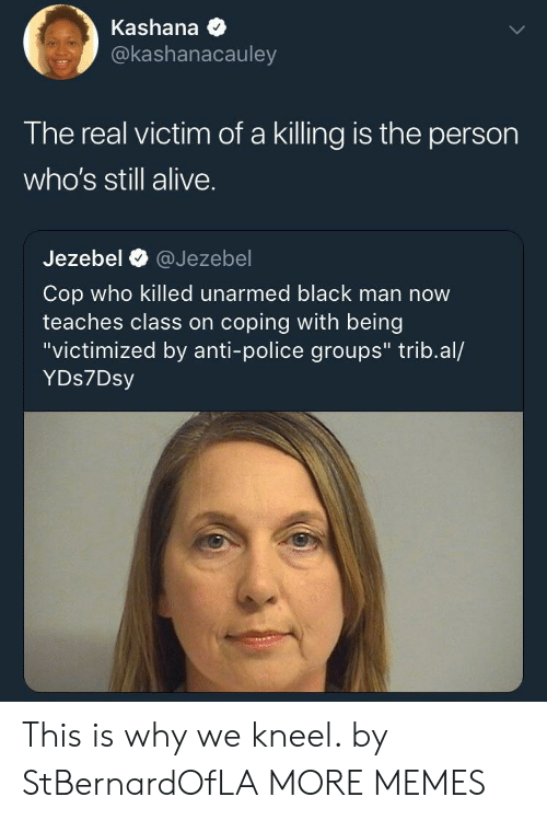 """Jezebel: Kashana *  @kashanacauley  The real victim of a killing is the person  who's still alive.  Jezebel @Jezebel  Cop who killed unarmed black man now  teaches class on coping with being  """"victimized by anti-police groups"""" trib.al/  YDs7Dsy This is why we kneel. by StBernardOfLA MORE MEMES"""