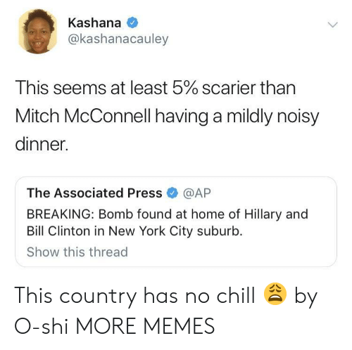 Has No Chill: Kashana  @kashanacauley  This seems at least 5% scarier than  Mitch McConnell having a mildly noisy  dinner.  The Associated Press@AP  BREAKING: Bomb found at home of Hillary and  Bill Clinton in New York City suburb.  Show this thread This country has no chill 😩 by O-shi MORE MEMES
