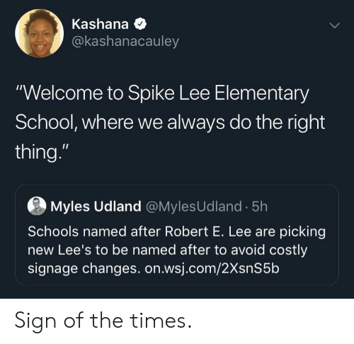 "spike: Kashana  @kashanacauley  ""Welcome to Spike Lee Elementary  School, where we always do the right  thing.""  Myles Udland @MylesUdland 5h  Schools named after Robert E. Lee are picking  new Lee's to be named after to avoid costly  signage changes. on.wsj.com/2XsnS5b Sign of the times."
