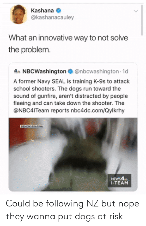 navy seal: Kashana  @kashanacauley  What an innovative way to not solve  the problem.  4 NBCWashington@nbcwashington 1d  A former Navy SEAL is training K-9s to attack  school shooters. The dogs run toward the  sound of gunfire, aren't distracted by people  fleeing and can take down the shooter. The  @NBC4ITeam reports nbc4dc.com/Qylkrhy  DEMONSTRATION  NEWS4  I-TEAM Could be following NZ but nope they wanna put dogs at risk