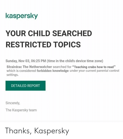 "Parental Control: kaspersky  YOUR CHILD SEARCHED  RESTRICTED TOPICS  Sunday, Nov 03, 06:25 PM (time in the child's device time zone)  Strairdrac The Netherwatcher searched for ""Teaching crabs how to read""  which is considered forbidden knowledge under your current parental control  settings.  DETAILED REPORT  Sincerely,  The Kaspersky team Thanks, Kaspersky"