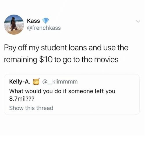 Dank, Movies, and Loans: Kass  @frenchkass  Pay off my student loans and use the  remaining $10 to go to the movies  @_klimmmm  What would you do if someone left you  8.7mil???  Show this thread