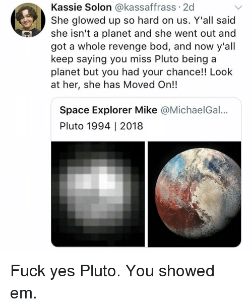 Funny, Revenge, and Fuck: Kassie Solon @kassaffrass 2d  She glowed up so hard on us. Y'all said  she isn't a planet and she went out and  got a whole revenge bod, and now y'all  keep saying you miss Pluto being a  planet but you had your chance!! Look  at her, she has Moved On!  Space Explorer Mike @MichaelGal...  Pluto 1994 | 2018 Fuck yes Pluto. You showed em.