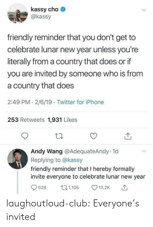 lunar: kassy cho  akassy  friendly reminder that you don't get to  celebrate lunar new year unless you're  literally from a country that does or if  you are invited by someone who is from  a country that does  2:49 PM 2/6/19 Twitter for iPhone  253 Retweets 1,931 Likes  Andy Wang @AdequateAndy. 1d  Replying to @kassy  friendly reminder that I hereby formally  invite everyone to celebrate lunar new year  9528 05 13.2K laughoutloud-club:  Everyone's invited