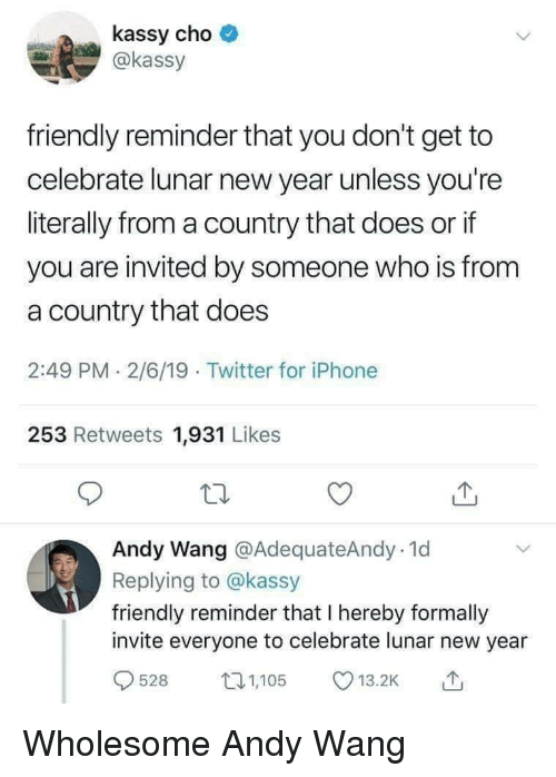 lunar new year: kassy cho  @kassy  friendly reminder that you don't get to  celebrate lunar new year unless you're  literally from a country that does or if  you are invited by someone who is from  a country that does  2:49 PM 2/6/19 Twitter for iPhone  253 Retweets 1,931 Likes  Andy Wang @AdequateAndy.1d  Replying to @kassy  friendly reminder that I hereby formally  invite everyone to celebrate lunar new year  528 105 .2 Wholesome Andy Wang