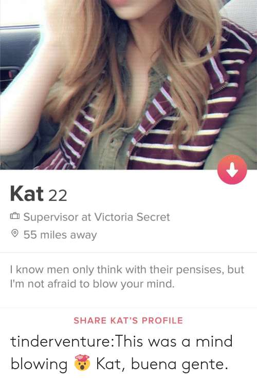 Victoria Secret: Kat 22  Supervisor at Victoria Secret  55 miles away  I know men only think with their pensises, but  I'm not afraid to blow your mind.  SHARE KAT'S PROFILE tinderventure:This was a mind blowing 🤯  Kat, buena gente.