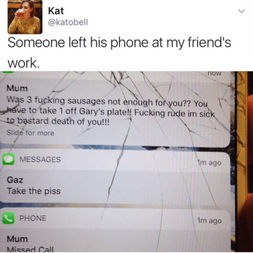 kat: Kat  akatobell  Someone left his phone at my friend's  work  now  Mum  Was 3 fucking sausages not endugh for you?? Yo  to take 1 off Gary's plate! Fucking rude im si  to bastard death of you!!!  Slide for more  MESSAGES  Gaz  Take the piss  m ago  PHONE  1m ago  Mum  Missed Call