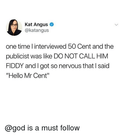 "angus: Kat Angus  @katangus  one time l interviewed 50 Cent and the  publicist was like DO NOT CALL HIM  FIDDY and I got so nervous that I said  ""Hello Mr Cent"" @god is a must follow"