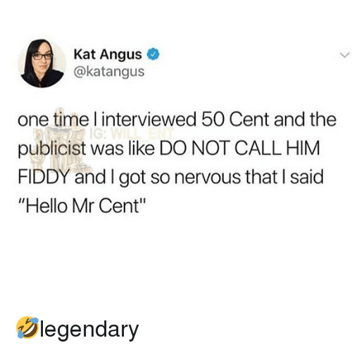 "angus: Kat Angus  @katangus  one time l interviewed 50 Cent and the  publicist was like DO NOT CALL HIM  FIDDY and I got so nervous that I said  ""Hello Mr Cent"" 🤣legendary"