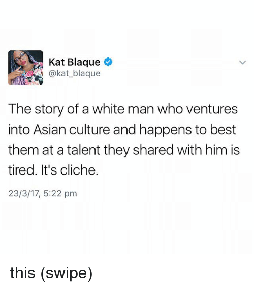 Memes, 🤖, and Kat: Kat Blaque  A @kat blaque  The story of a white man whoventures  into Asian culture and happens to best  them at a talent they shared with him is  tired. It's cliche.  23/3/17, 5:22 pm this (swipe)