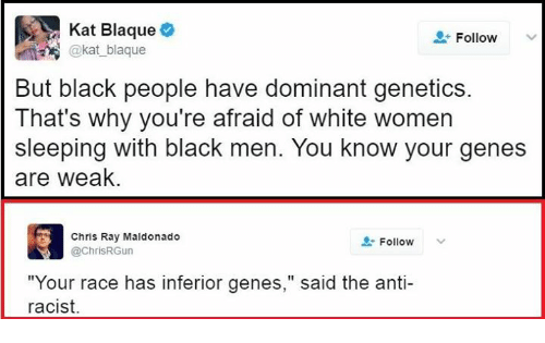 "kat: Kat Blaque  Follow  kat blaque  But black people have dominant genetics  That's why you're afraid of white women  sleeping with black men. You know your genes  are weak.  Chris Ray Maldonado  Follow  @ChrisRGun  ""Your race has inferior genes  said the anti-  racist."