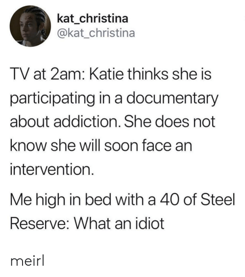 2am: kat_christina  @kat_christina  TV at 2am: Katie thinks she is  participating in a documentary  about addiction. She does not  know she will soon face an  intervention  Me high in bed with a 40 of Steel  Reserve: What an idiot meirl