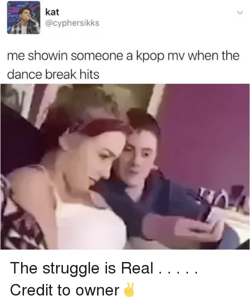 Cypher, Memes, and Struggle: kat  @cypher sikks  me showin someone a kpop mv when the  dance break hits The struggle is Real . . . . . Credit to owner✌
