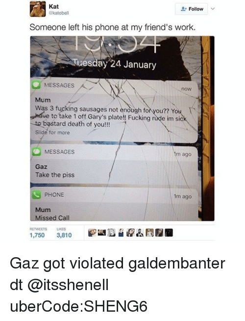 Taking The Piss: Kat  Follow  katobe  Someone left his phone at my friend's work.  Tuesday 24 January  MESSAGES  now  Mum  was 3 fucking sausages not enough fo  you?? You  ve to take 1 off Gary's plateN Fucking r  e im sick  to b  death of you!!!  Slide for more  MESSAGES  1m ago  Gaz.  Take the piss  PHONE  1m ago  Mum  ssed Call  RETWEETS  LIKES  1,750  3,810 Gaz got violated galdembanter dt @itsshenell uberCode:SHENG6