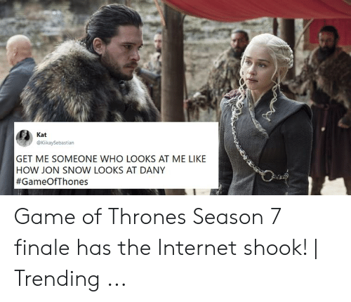 7 Finale: Kat  GET ME SOMEONE WHO LOOKS AT ME LIKE  HOW JON SNOW LOOKS AT DANY  Game of Thrones Season 7 finale has the Internet shook!   Trending ...