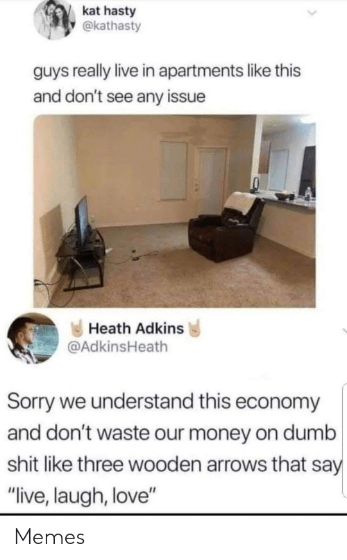 "Heath: kat hasty  @kathasty  guys really live in apartments like this  and don't see any issue  Heath Adkins  @AdkinsHeath  Sorry we understand this economy  and don't waste our money on dumb  shit like three wooden arrows that say  ""live, laugh, love"" Memes"