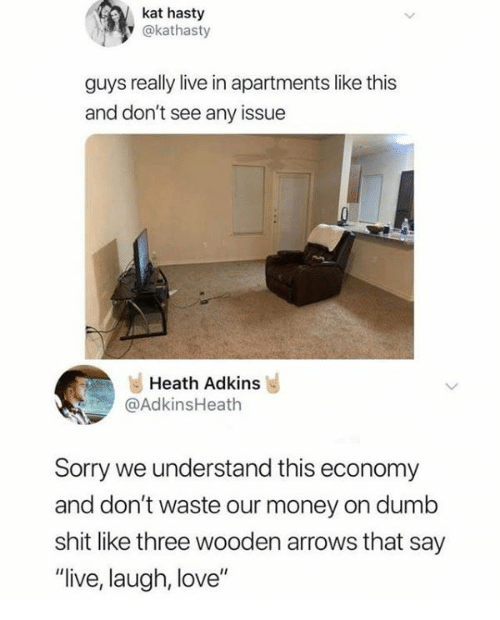 "Heath: kat hasty  y @kathasty  guys really live in apartments like this  and don't see any issue  Heath Adkins  @AdkinsHeath  Sorry we understand this economy  and don't waste our money on dumb  shit like three wooden arrows that say  ""live, laugh, love"""