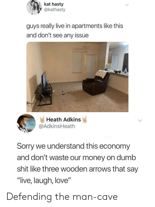 "Heath: kat hasty  y@kathasty  guys really live in apartments like this  and don't see any issue  Heath Adkins  @AdkinsHeath  Sorry we understand this economy  and don't waste our money on dumb  shit like three wooden arrows that say  ""live, laugh, love"" Defending the man-cave"