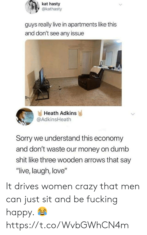 "Heath: kat hasty  y@kathasty  guys really live in apartments like this  and don't see any issue  Heath Adkins  @AdkinsHeath  Sorry we understand this economy  and don't waste our money on dumb  shit like three wooden arrows that say  ""live, laugh, love"" It drives women crazy that men can just sit and be fucking happy. 😂 https://t.co/WvbGWhCN4m"