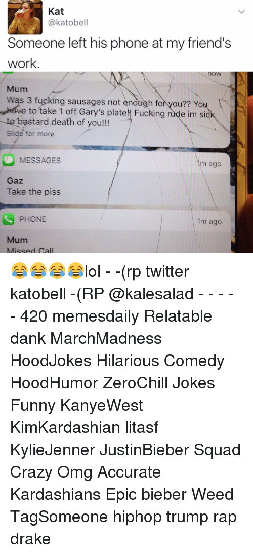 Taking The Piss: Kat  katobell  Someone left his phone at my friend's  work.  Mum  Was 3 fucking sausages not enough fo  you?? Yo  e to take 1 off Gary's plateN Fucking e im si  to bastard death of you!!!  Slide for more  MESSAGES  m ago  Gaz  Take the piss  PHONE  1m ago  Mum  Missed Call 😂😂😂😂lol - -(rp twitter katobell -(RP @kalesalad - - - - - 420 memesdaily Relatable dank MarchMadness HoodJokes Hilarious Comedy HoodHumor ZeroChill Jokes Funny KanyeWest KimKardashian litasf KylieJenner JustinBieber Squad Crazy Omg Accurate Kardashians Epic bieber Weed TagSomeone hiphop trump rap drake