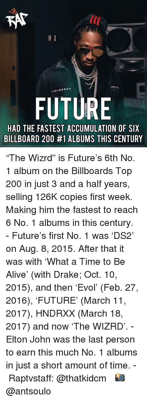 """Elton: KAT  lC  FUTURE  HAD THE FASTEST ACCUMULATION OF SIX  BILLBOARD 200 #1 ALBUMS THIS CENTURY """"The Wizrd"""" is Future's 6th No. 1 album on the Billboards Top 200 in just 3 and a half years, selling 126K copies first week. Making him the fastest to reach 6 No. 1 albums in this century. - Future's first No. 1 was 'DS2' on Aug. 8, 2015. After that it was with 'What a Time to Be Alive' (with Drake; Oct. 10, 2015), and then 'Evol' (Feb. 27, 2016), 'FUTURE' (March 11, 2017), HNDRXX (March 18, 2017) and now 'The WIZRD'. - Elton John was the last person to earn this much No. 1 albums in just a short amount of time. - Raptvstaff: @thatkidcm 📸 @antsoulo"""