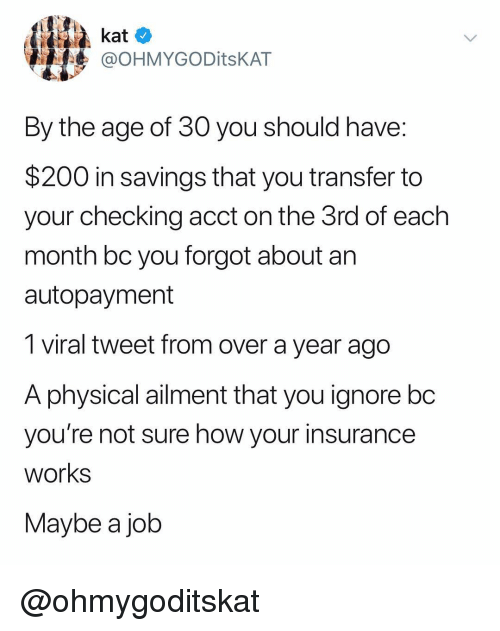 kat: kat o  @OHMYGODitsKAT  By the age of 30 you should have  $200 in savings that you transfer to  your checking acct on the 3rd of each  month bc you forgot about an  autopayment  1 viral tweet from over a year ago  A physicalaiment that you ignore bo  you're not sure how your insurance  works  Maybe a job @ohmygoditskat