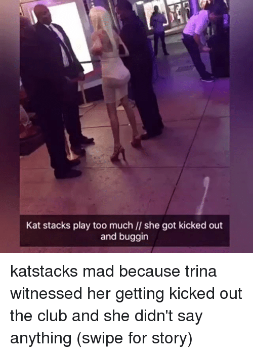 Memes, 🤖, and Trina: Kat stacks play too much ll she got kicked out  and buggin katstacks mad because trina witnessed her getting kicked out the club and she didn't say anything (swipe for story)