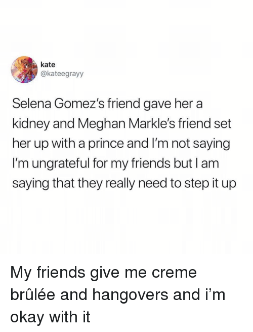 Friends, Prince, and Okay: kate  akateegrayy  Selena Gomez's friend gave her a  kidney and Meghan Markle's friend set  her up with a prince and I'm not saying  I'm ungrateful for my friends but lam  saying that they really need to step it up My friends give me creme brûlée and hangovers and i'm okay with it
